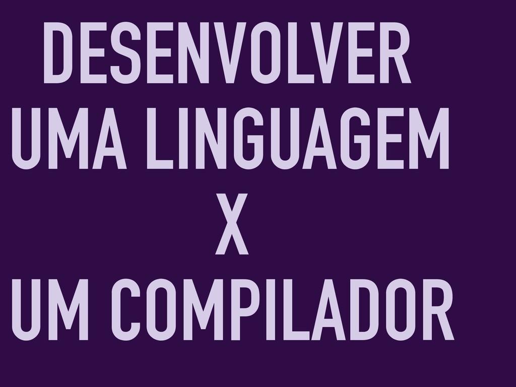 DESENVOLVER UMA LINGUAGEM X UM COMPILADOR