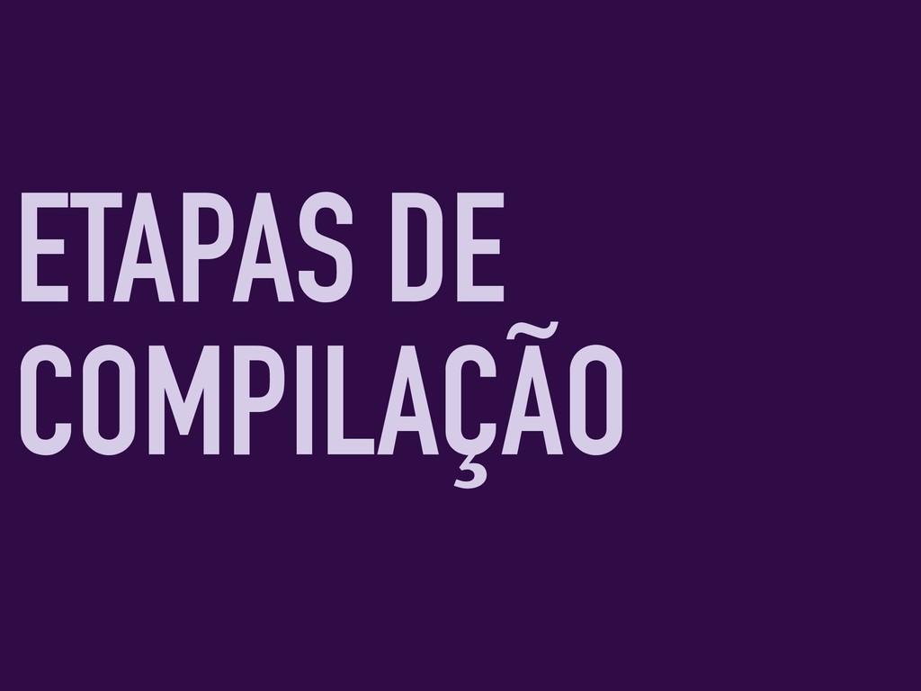 ETAPAS DE COMPILAÇÃO