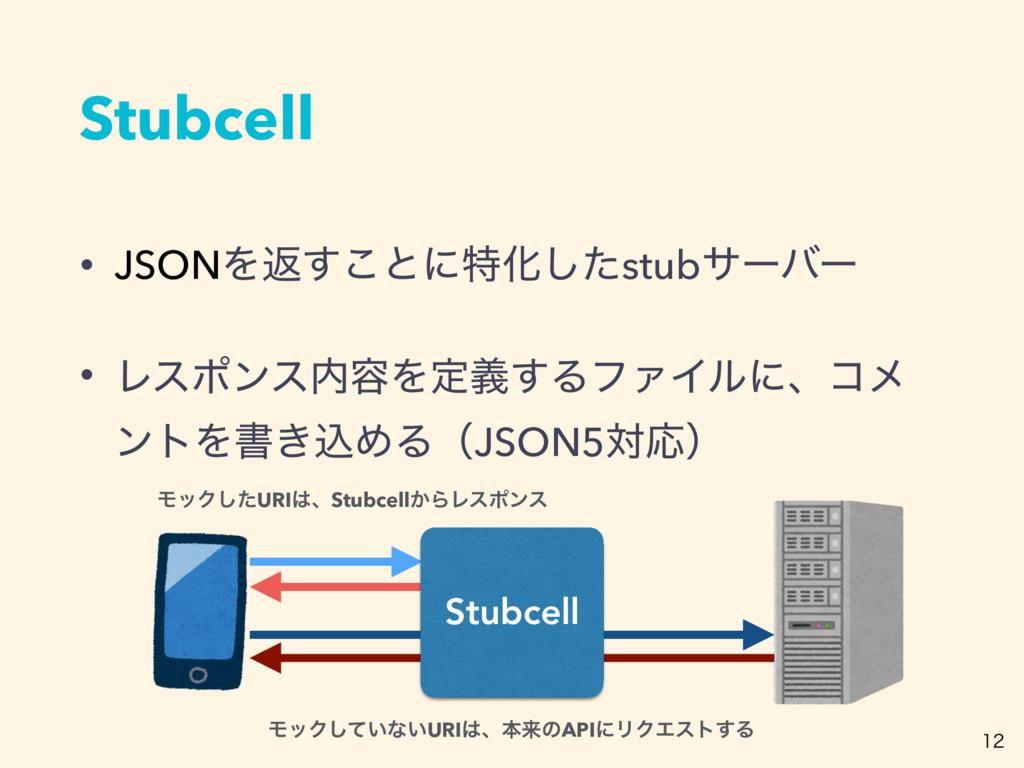 Stubcell • JSONΛฦ͢͜ͱʹಛԽͨ͠stubαʔόʔ • Ϩεϙϯε༰Λఆٛ͢...
