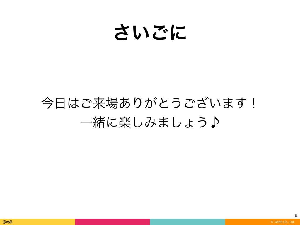 © DeNA Co., Ltd. ͍͞͝ʹ 16 ࠓ͝དྷ͋Γ͕ͱ͏͍͟͝·͢ʂ Ұॹʹָ...
