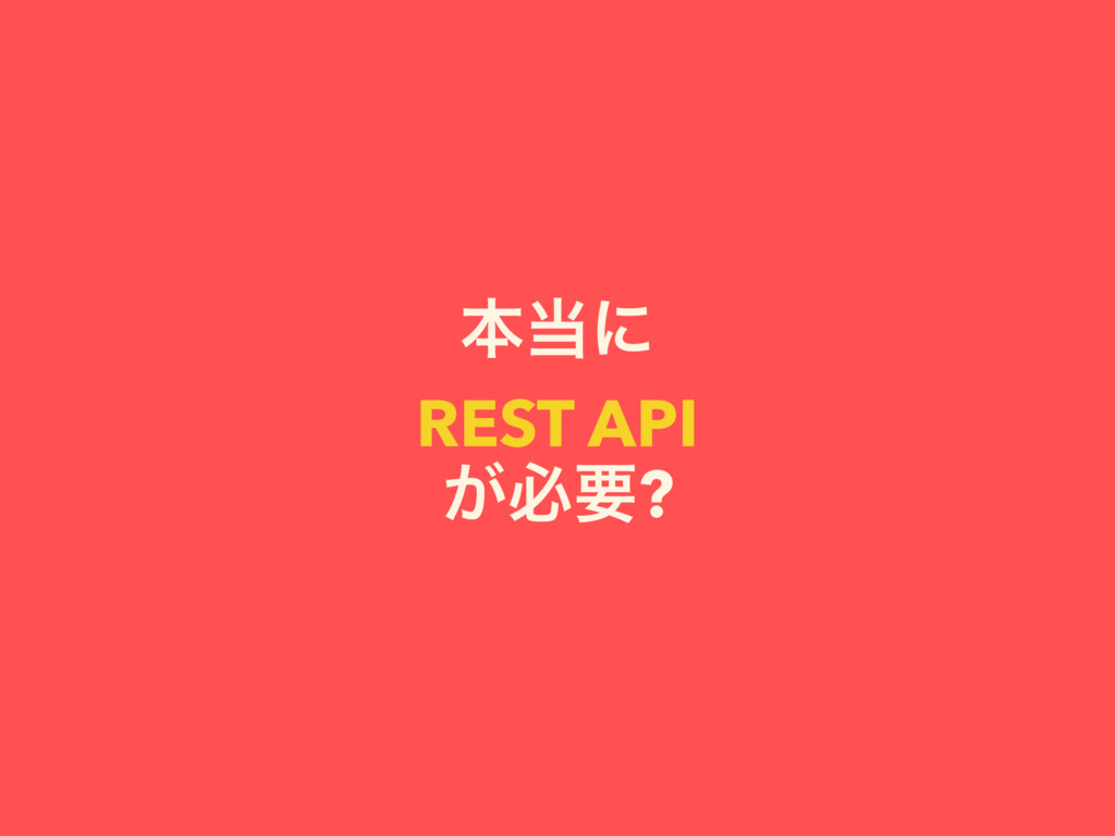 ຊʹ REST API ͕ඞཁ?