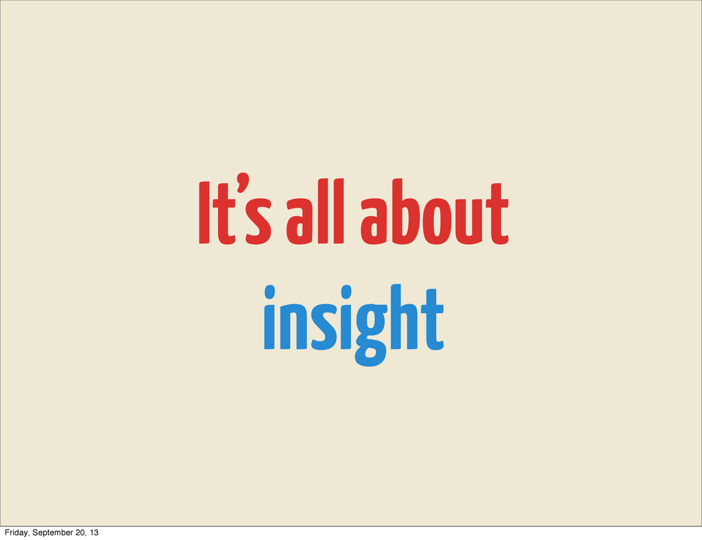 It's all about insight Friday, September 20, 13