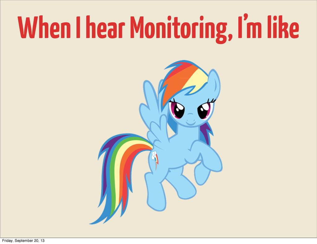When I hear Monitoring, I'm like Friday, Septem...