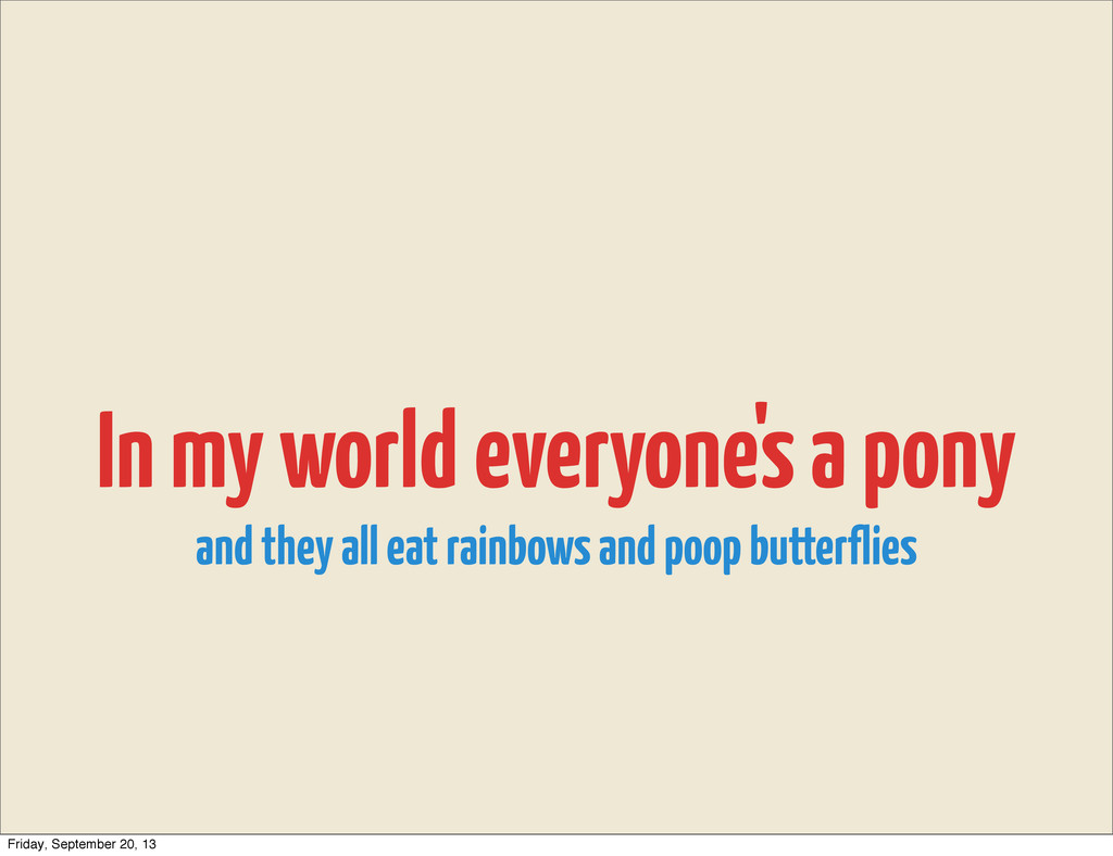 In my world everyone's a pony and they all eat ...