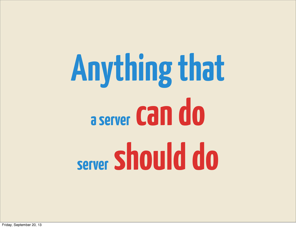 Anything that a server can do server should do ...