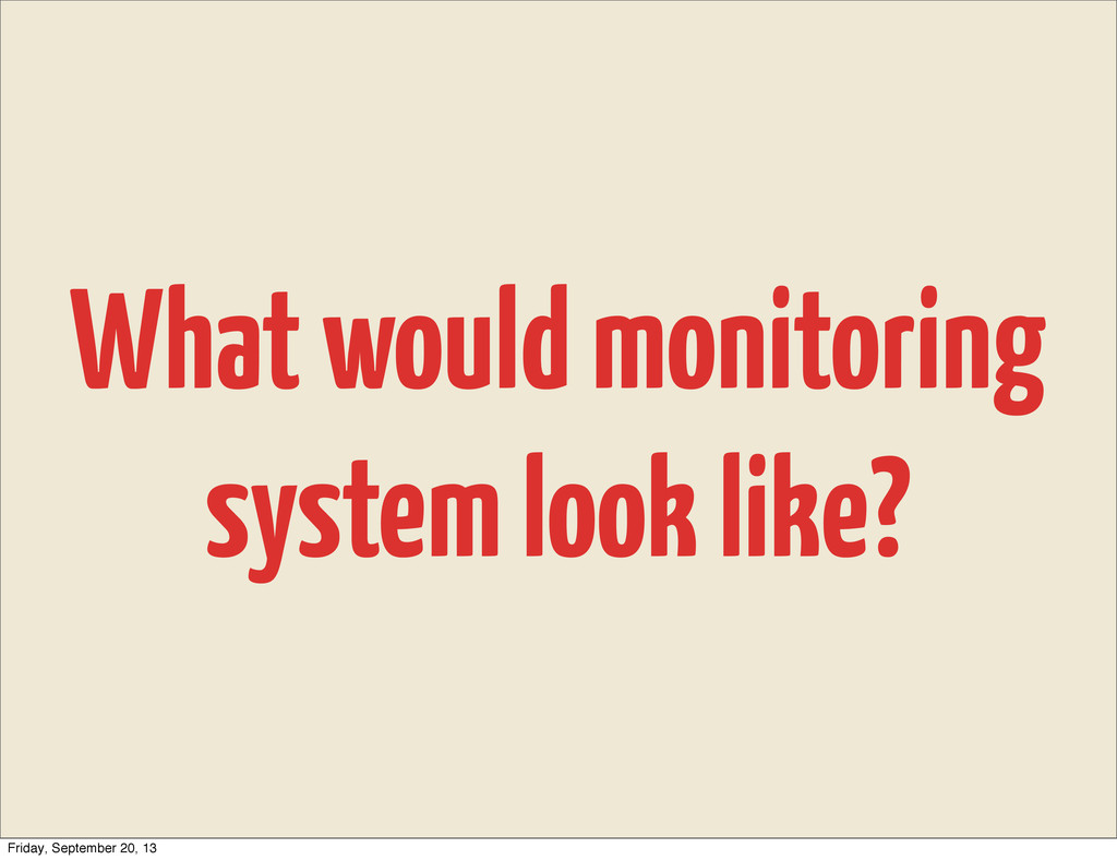 What would monitoring system look like? Friday,...