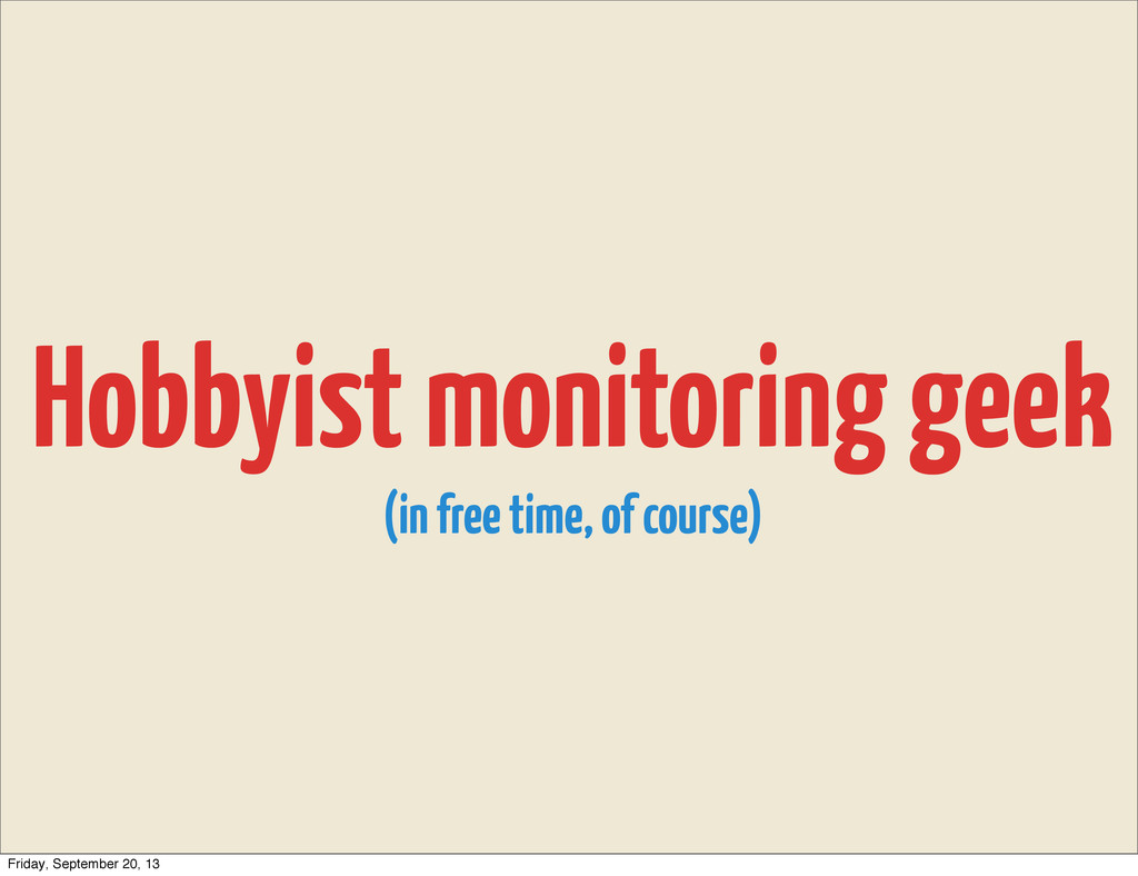 Hobbyist monitoring geek (in free time, of cour...