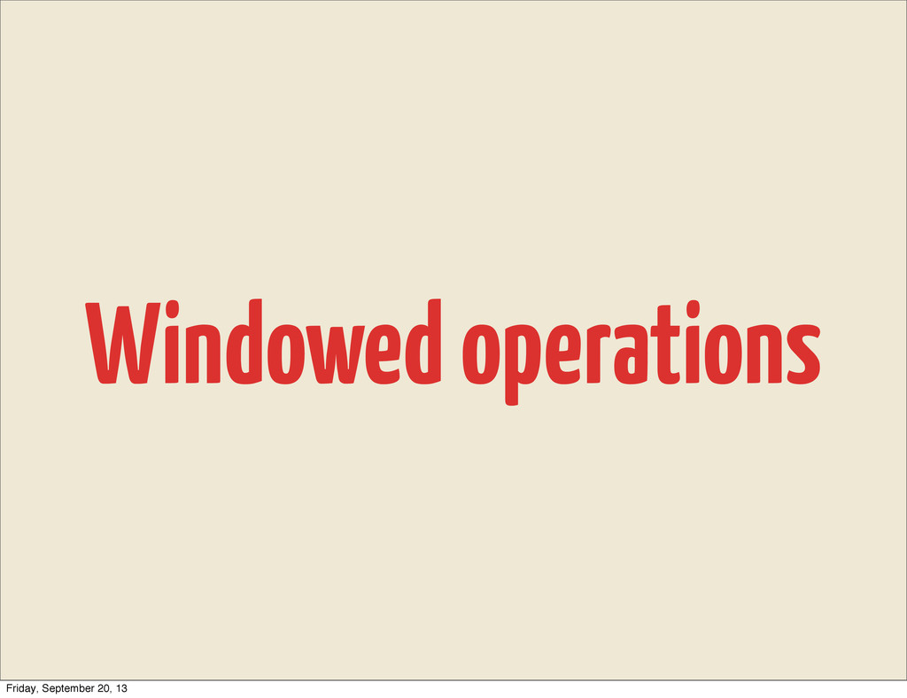 Windowed operations Friday, September 20, 13