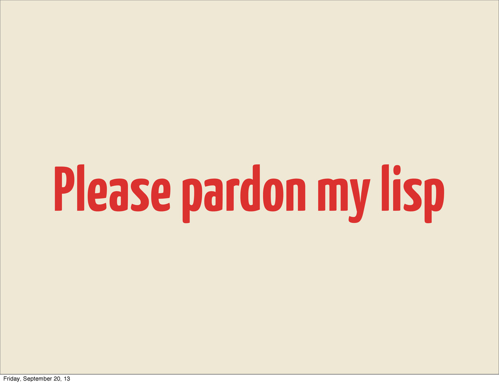 Please pardon my lisp Friday, September 20, 13