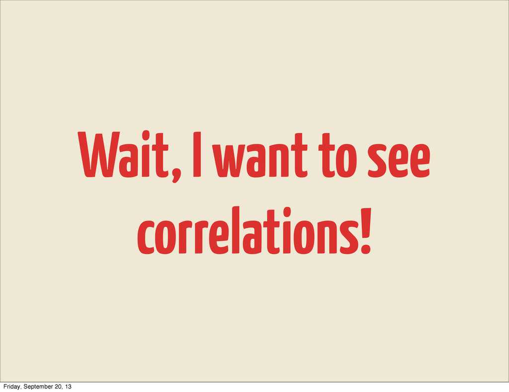 Wait, I want to see correlations! Friday, Septe...