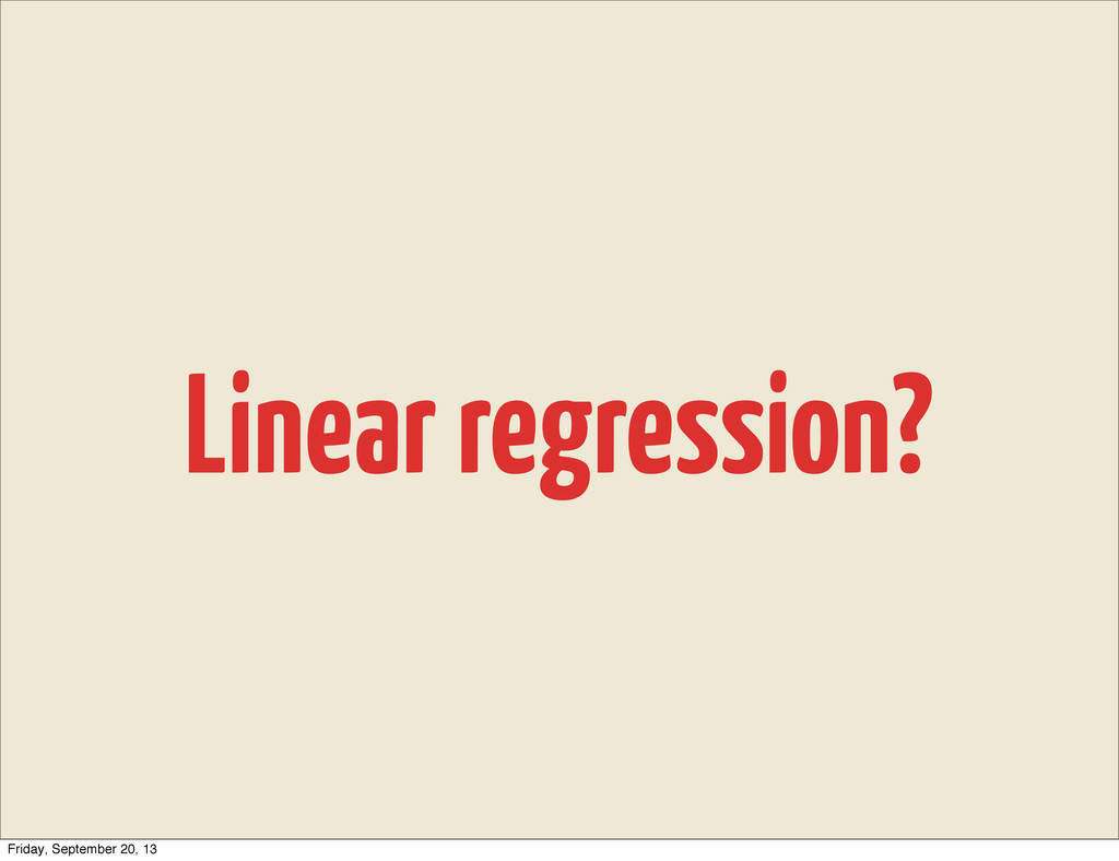 Linear regression? Friday, September 20, 13