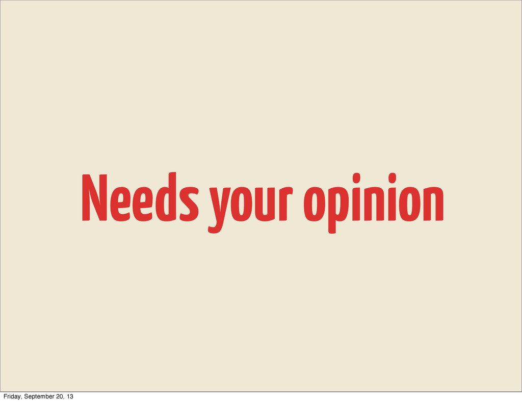 Needs your opinion Friday, September 20, 13