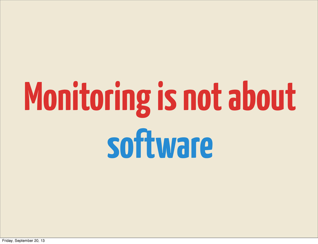Monitoring is not about software Friday, Septem...