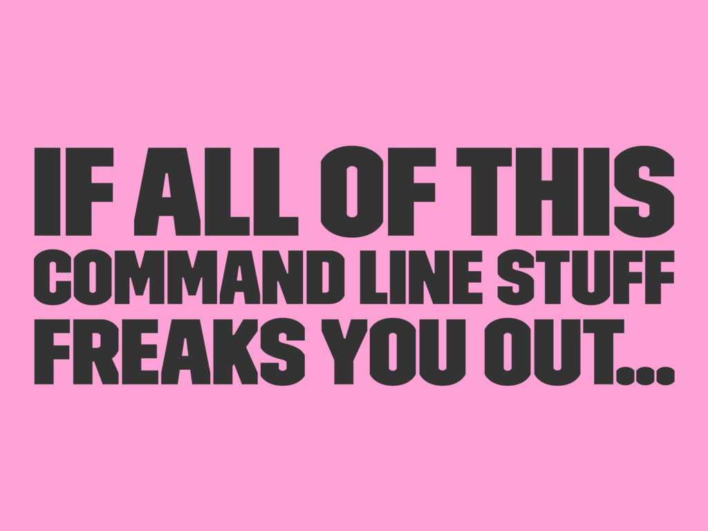 If all of this command line stuff freaks you ou...