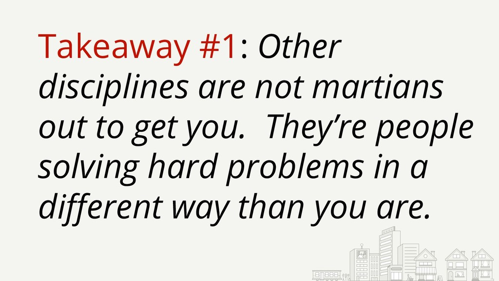 Takeaway #1: Other disciplines are not martians...