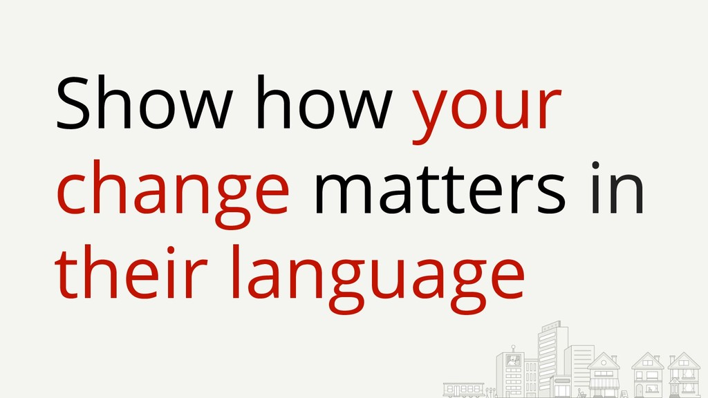 Show how your change matters in their language