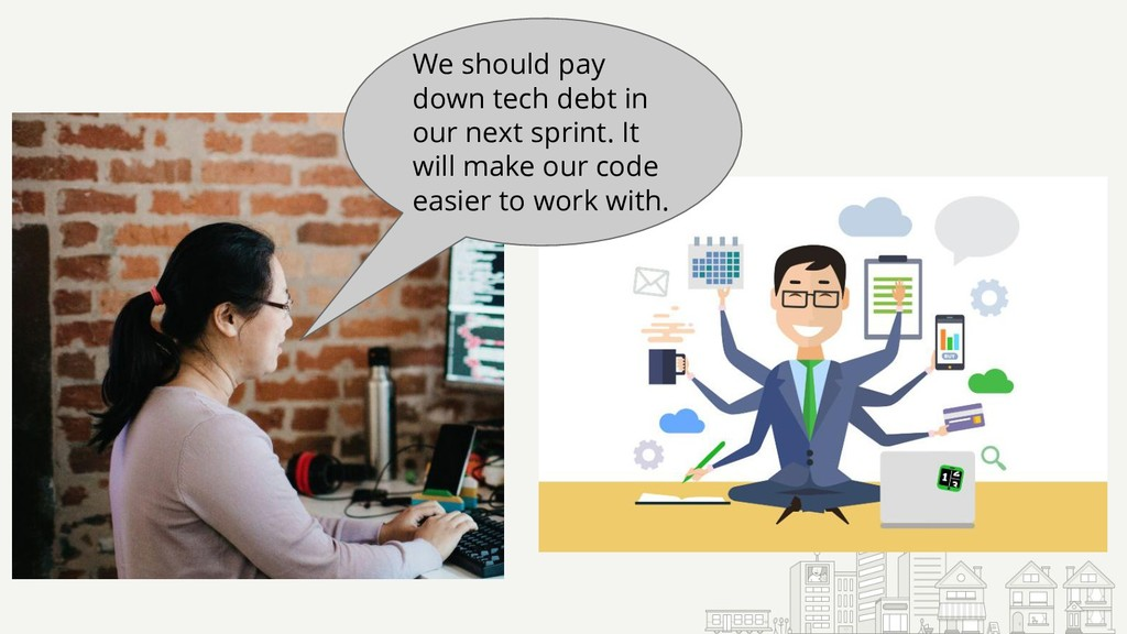 We should pay down tech debt in our next sprint...