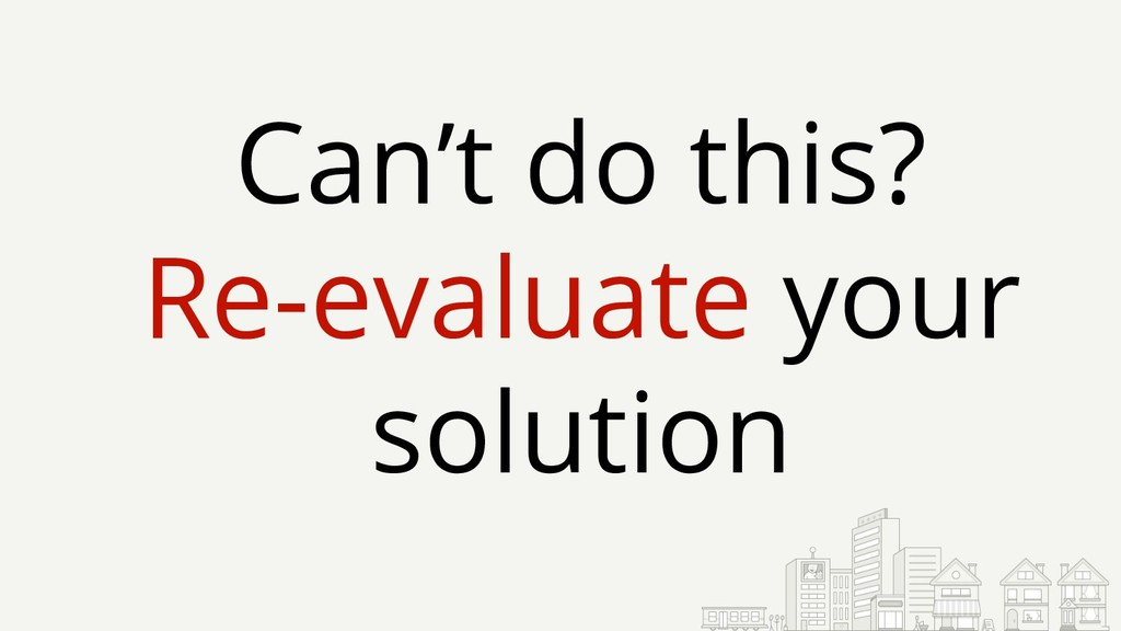 Can't do this? Re-evaluate your solution