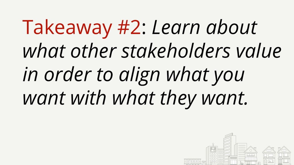 Takeaway #2: Learn about what other stakeholder...