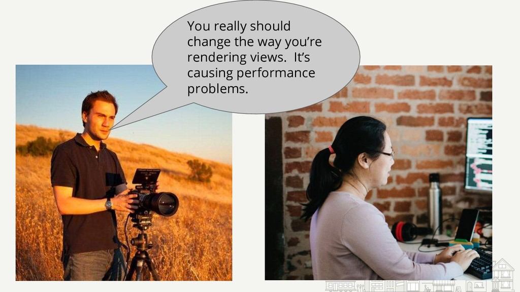 You really should change the way you're renderi...
