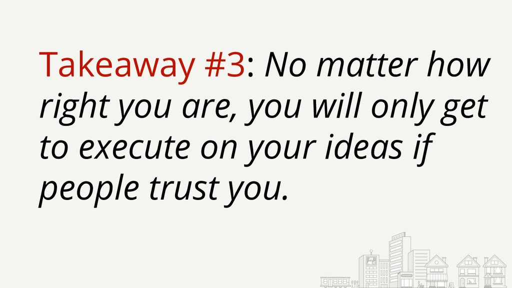 Takeaway #3: No matter how right you are, you w...