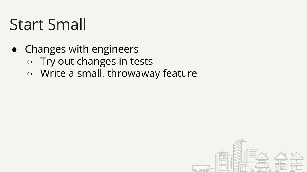 ● Changes with engineers ○ Try out changes in t...