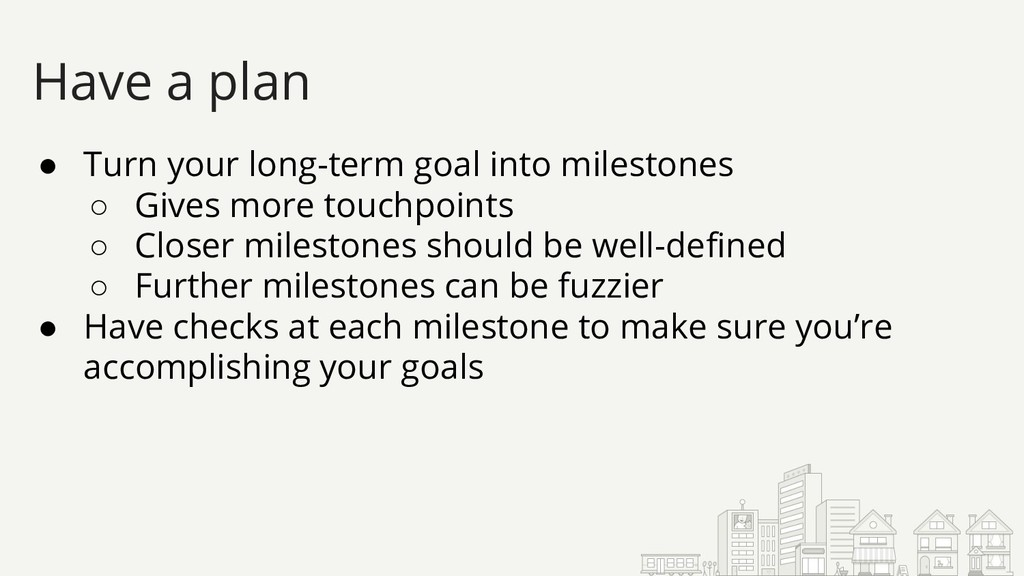 ● Turn your long-term goal into milestones ○ Gi...