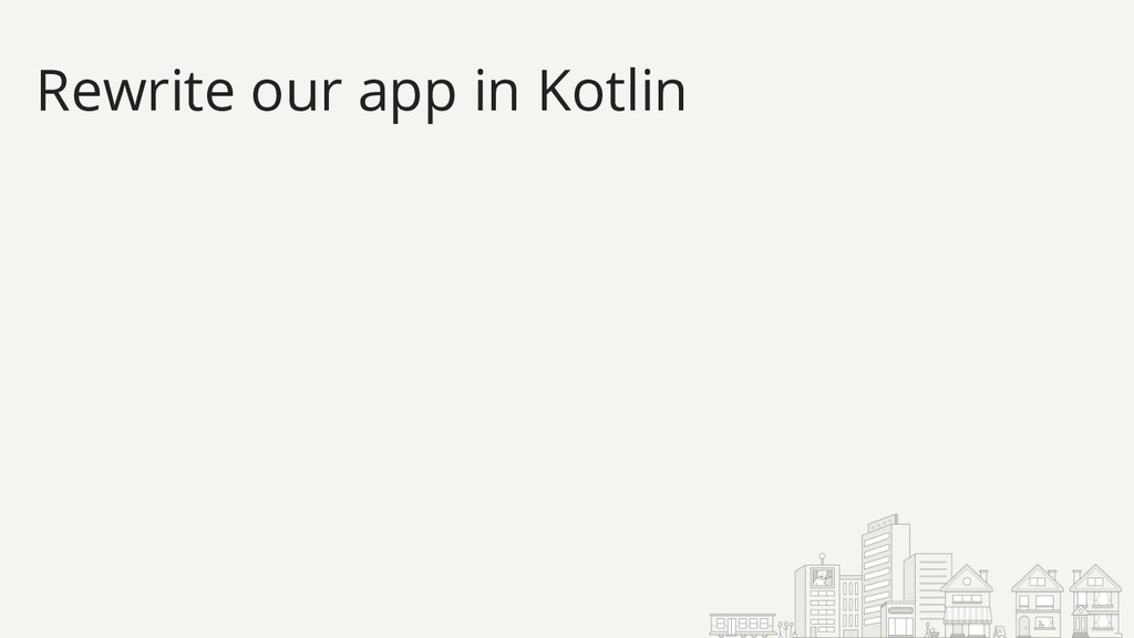 Rewrite our app in Kotlin