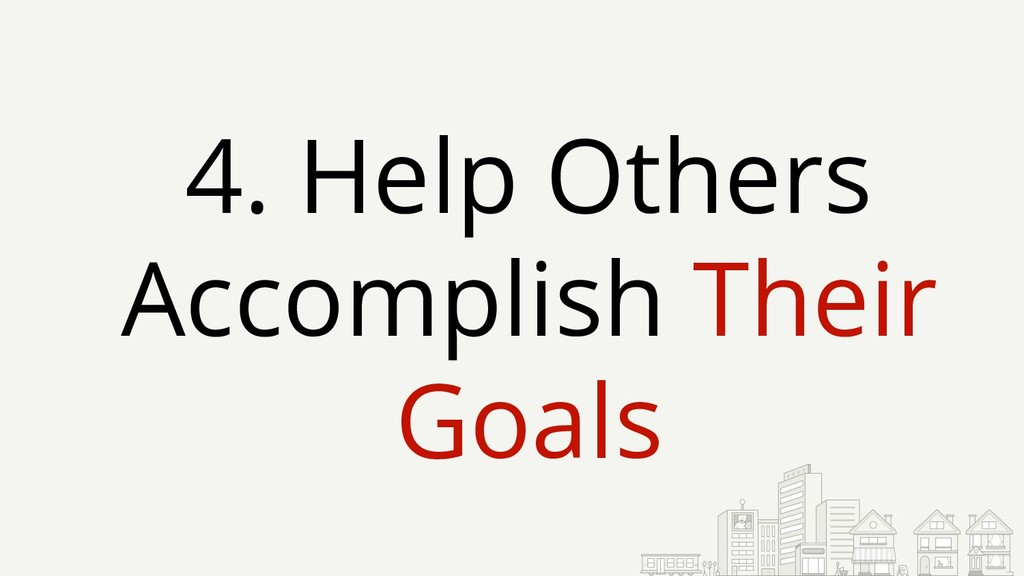 4. Help Others Accomplish Their Goals