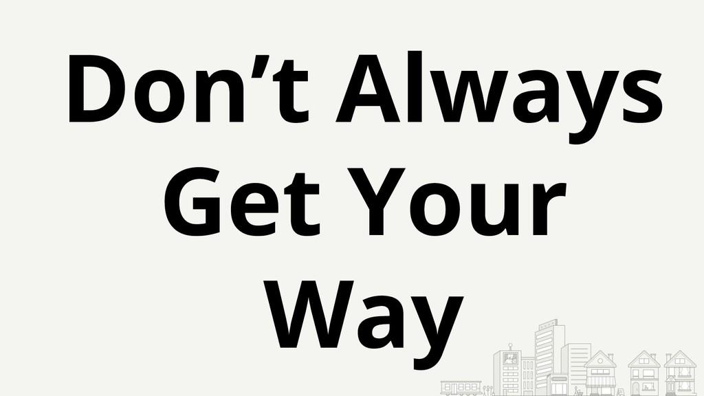 Don't Always Get Your Way
