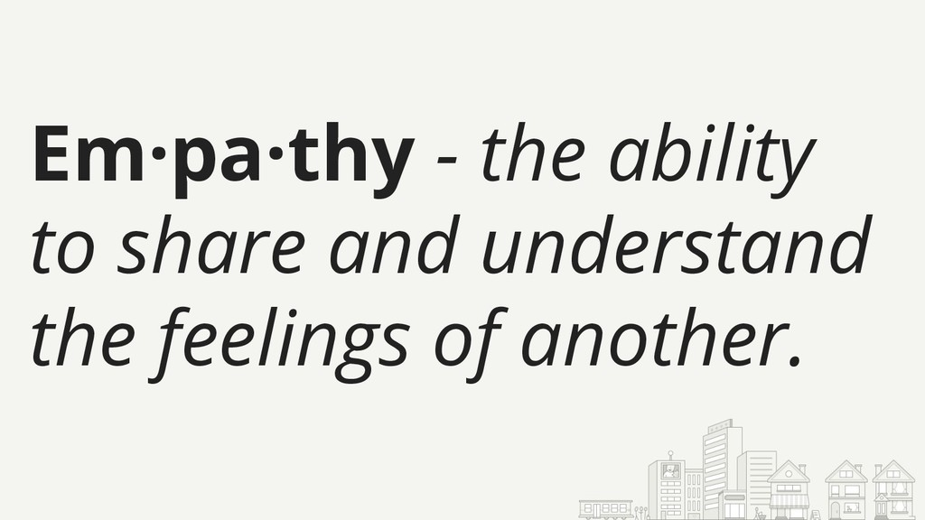 Em·pa·thy - the ability to share and understand...