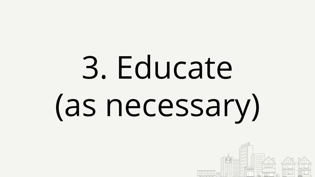 3. Educate (as necessary)