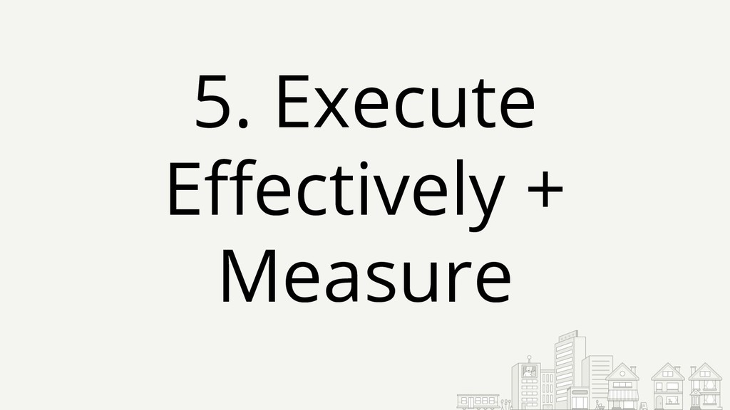 5. Execute Effectively + Measure