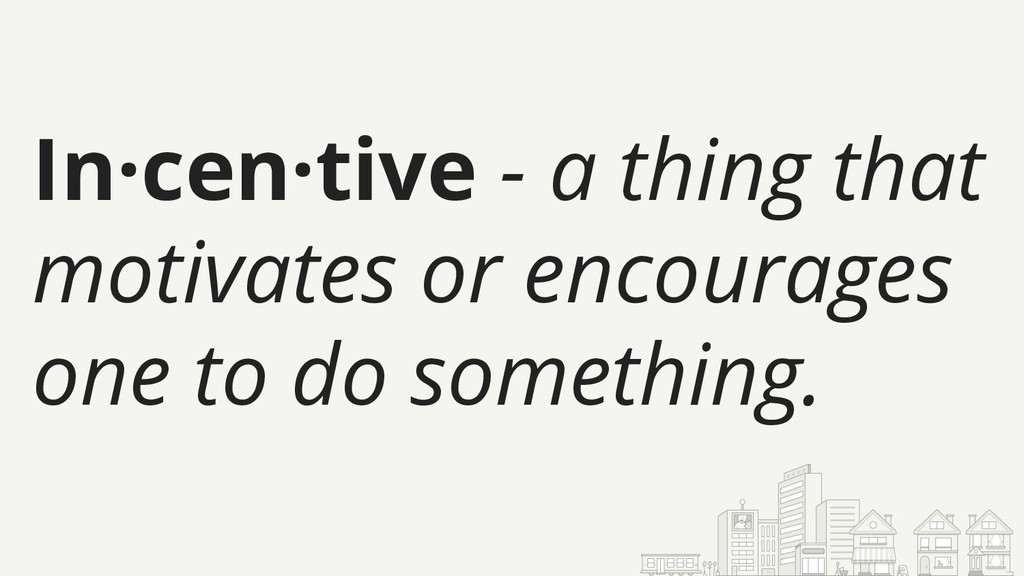 In·cen·tive - a thing that motivates or encoura...