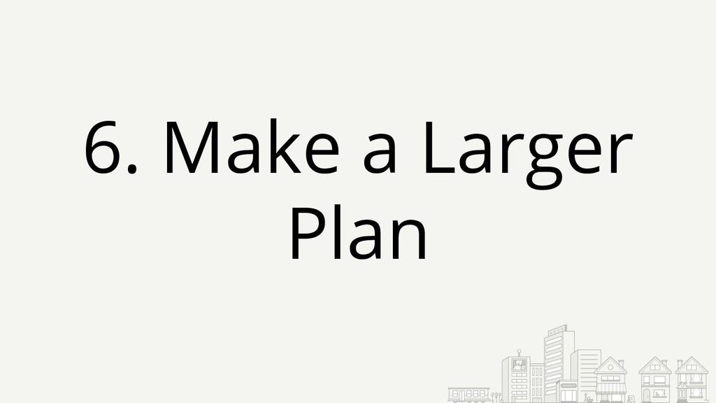 6. Make a Larger Plan