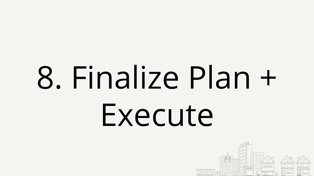 8. Finalize Plan + Execute