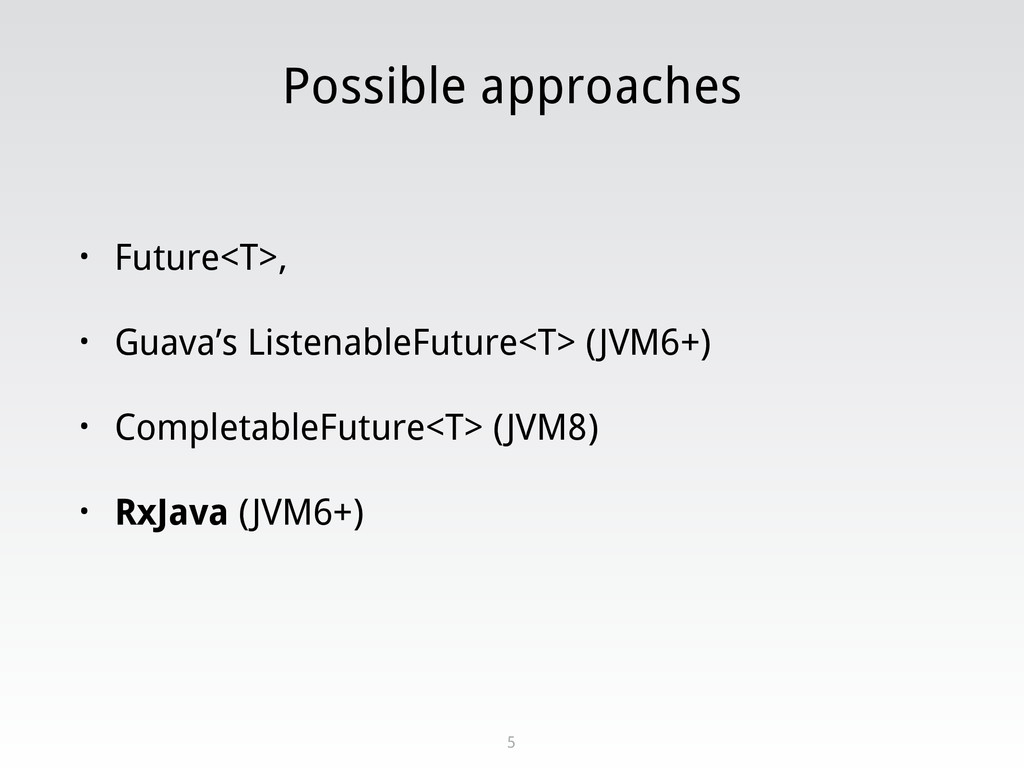 Possible approaches • Future<T>, • Guava's List...