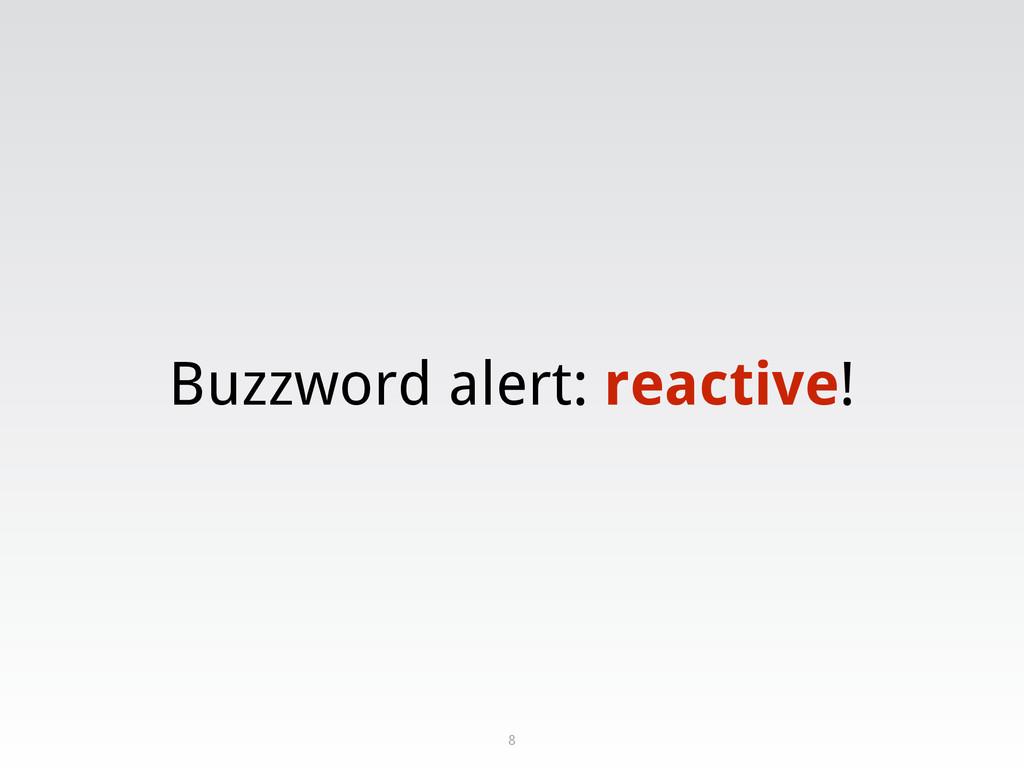 Buzzword alert: reactive! 8