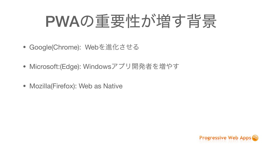 PWAͷॏཁੑ͕૿͢എܠ • Google(Chrome): WebΛਐԽͤ͞Δ  • Mic...