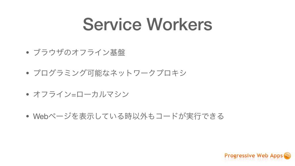 Service Workers • ϒϥβͷΦϑϥΠϯج൫  • ϓϩάϥϛϯάՄͳωοτ...