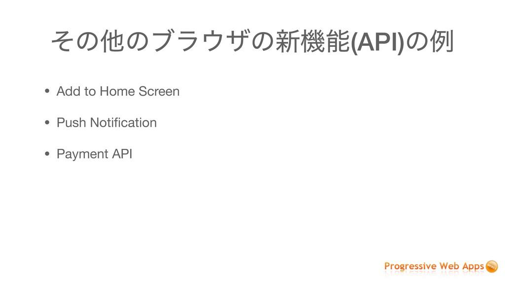 ͦͷଞͷϒϥβͷ৽ػ(API)ͷྫ • Add to Home Screen  • Pus...