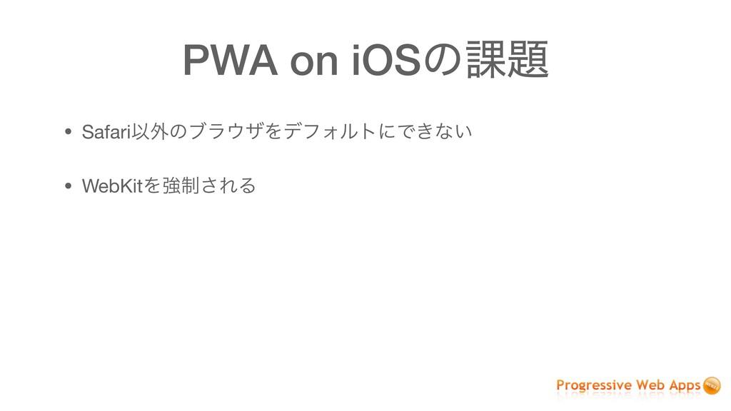 PWA on iOSͷ՝ • SafariҎ֎ͷϒϥβΛσϑΥϧτʹͰ͖ͳ͍  • Web...