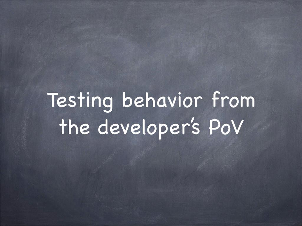 Testing behavior from the developer's PoV