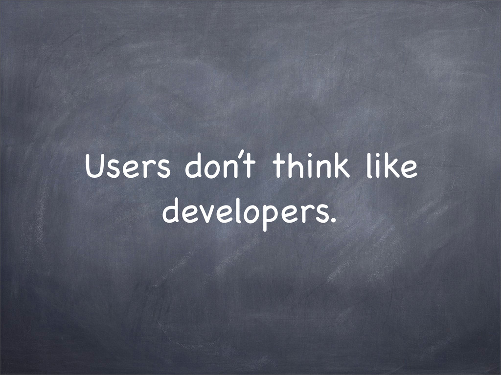 Users don't think like developers.