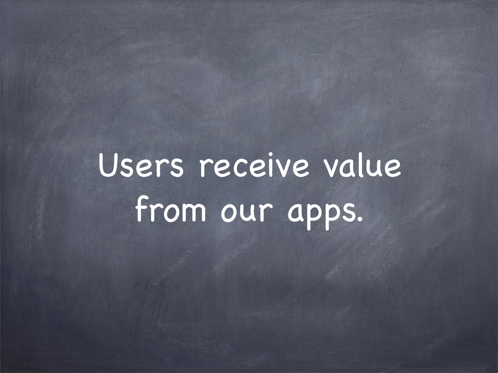 Users receive value from our apps.