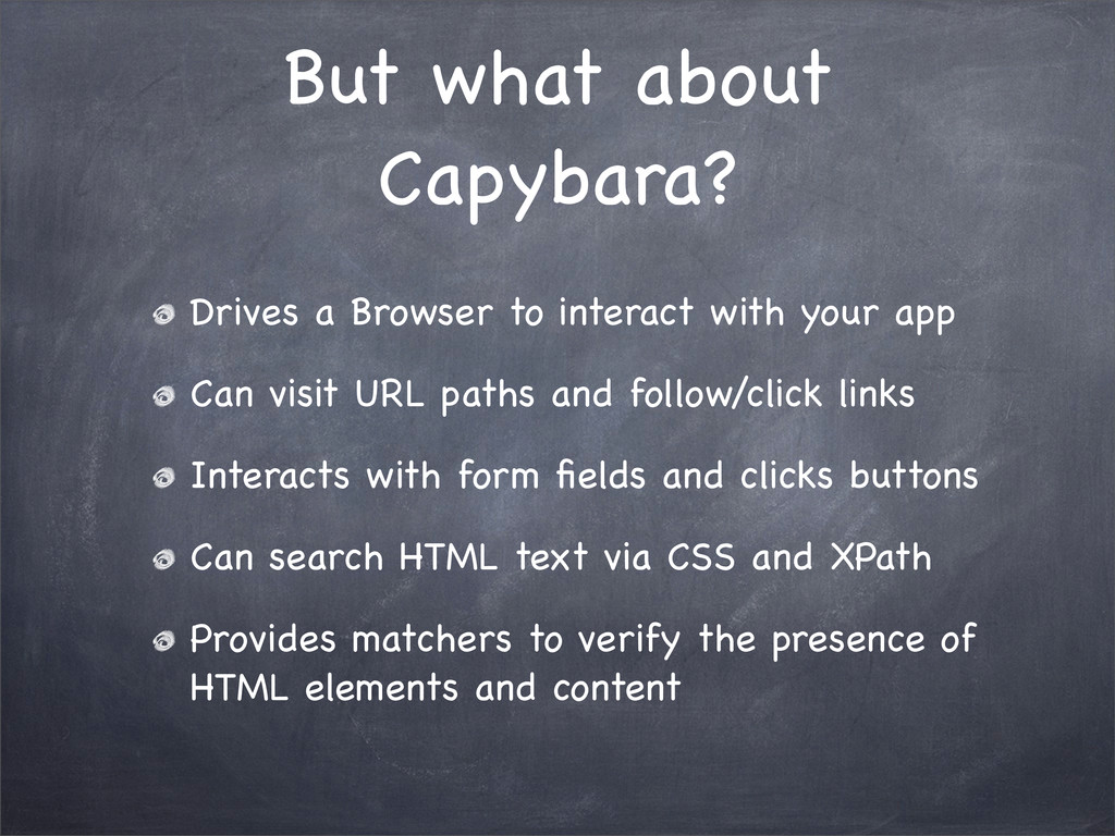 But what about Capybara? Drives a Browser to in...
