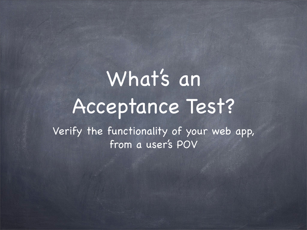 What's an Acceptance Test? Verify the functiona...