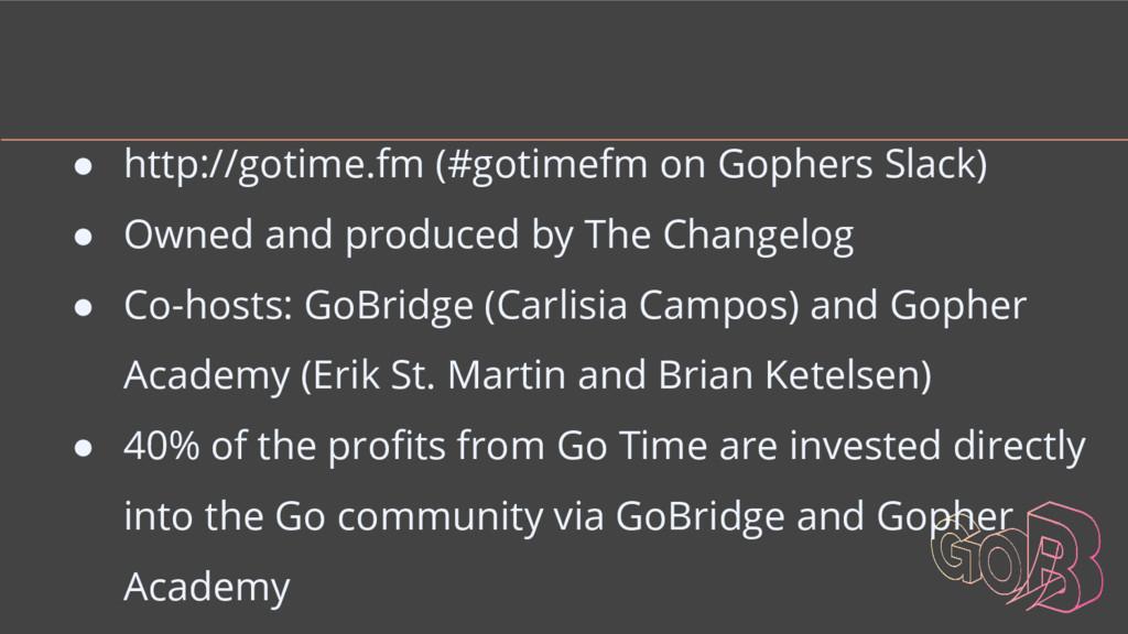 ● http://gotime.fm (#gotimefm on Gophers Slack)...