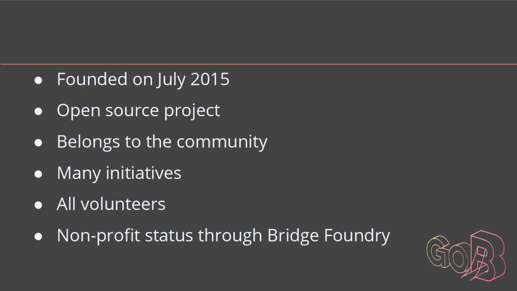 ● Founded on July 2015 ● Open source project ● ...