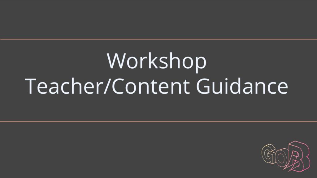 Workshop Teacher/Content Guidance